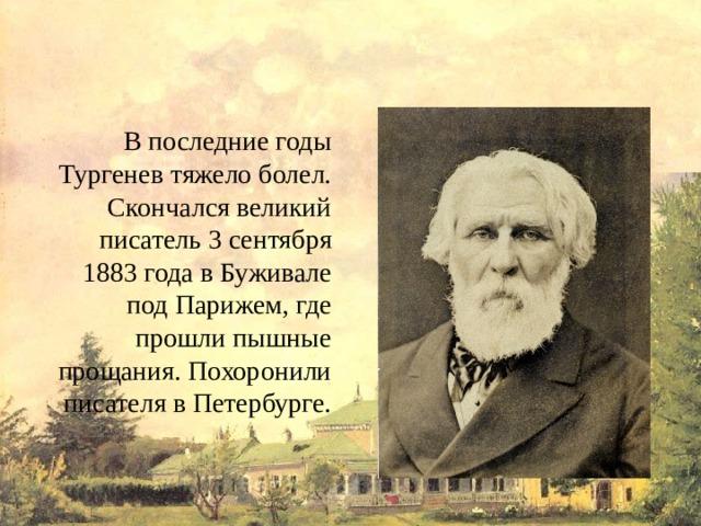 В последние годы Тургенев тяжело болел. Скончался великий писатель 3 сентября 1883 года в Буживале под Парижем, где прошли пышные прощания. Похоронили писателя в Петербурге.