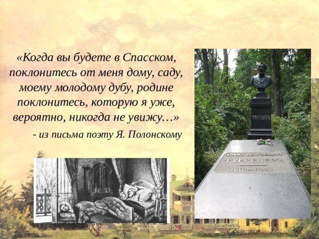 «Когда вы будете в Спасском, поклонитесь от меня дому, саду, моему молодому дубу, родине поклонитесь, которую я уже, вероятно, никогда не увижу…» - из письма поэту Я. Полонскому