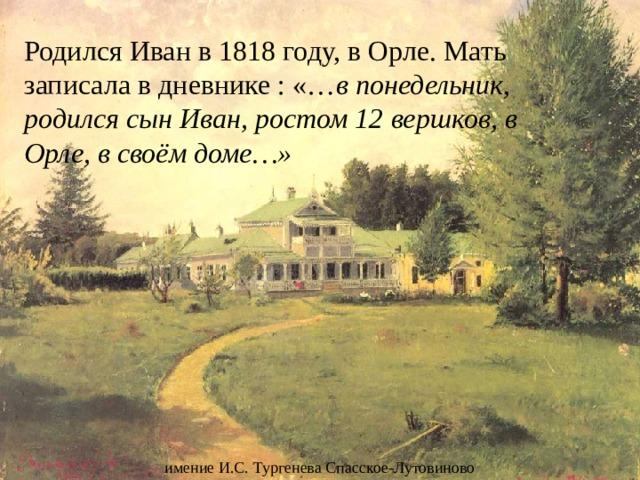 Родился Иван в 1818 году, в Орле. Мать записала в дневнике : «… в понедельник, родился сын Иван, ростом 12 вершков, в Орле, в своём доме…» имение И.С. Тургенева Спасское-Лутовиново
