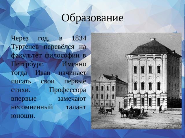 Образование Через год, в 1834 Тургенев перевёлся на факультет философии в Петербург. Именно тогда Иван начинает писать свои первые стихи. Профессора впервые замечают несомненный талант юноши.