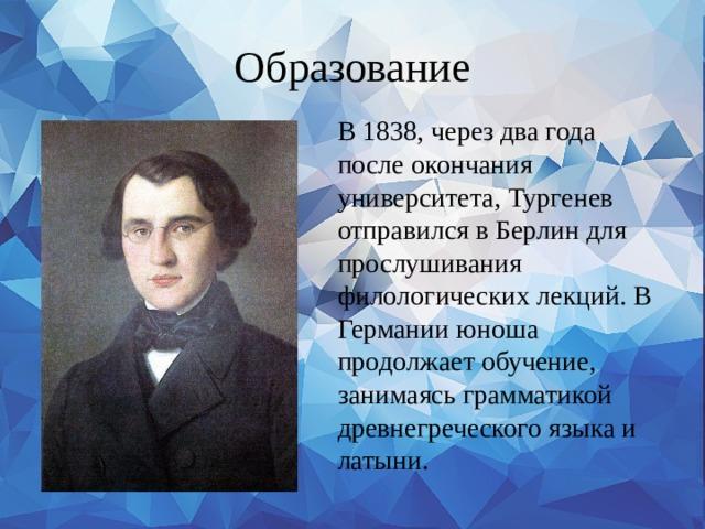 Образование В 1838, через два года после окончания университета, Тургенев отправился в Берлин для прослушивания филологических лекций. В Германии юноша продолжает обучение, занимаясь грамматикой древнегреческого языка и латыни.