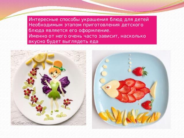 Интересные способы украшения блюд для детей Необходимым этапом приготовления детского блюда является его оформление. Именно от него очень часто зависит, насколько вкусно будет выглядеть еда