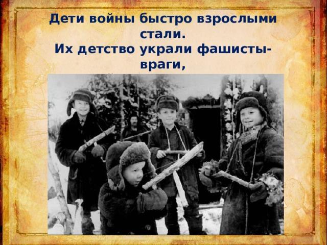 Дети войны быстро взрослыми стали. Их детство украли фашисты-враги, Дети войны игрушек не знали, Книг не читали . . .