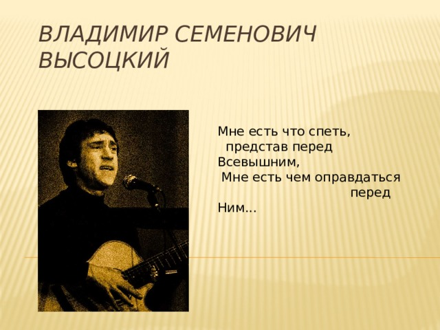 Владимир Семенович Высоцкий Мне есть что спеть,  представ перед Всевышним,  Мне есть чем оправдаться  перед Ним...