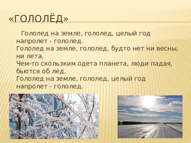 «Гололёд»  Гололед на земле, гололед, целый год напролет - гололед.  Гололед на земле, гололед, будто нет ни весны, ни лета,  Чем-то скользким одета планета, люди падая, бьются об лед.  Гололед на земле, гололед, целый год напролет - гололед.