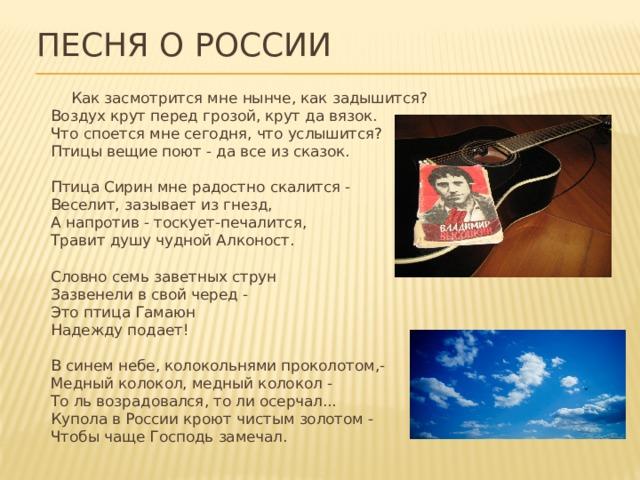 Песня о России  Как засмотрится мне нынче, как задышится?  Воздух крут перед грозой, крут да вязок.  Что споется мне сегодня, что услышится?  Птицы вещие поют - да все из сказок.   Птица Сирин мне радостно скалится -  Веселит, зазывает из гнезд,  А напротив - тоскует-печалится,  Травит душу чудной Алконост.   Словно семь заветных струн  Зазвенели в свой черед -  Это птица Гамаюн  Надежду подает!   В синем небе, колокольнями проколотом,-  Медный колокол, медный колокол -  То ль возрадовался, то ли осерчал...  Купола в России кроют чистым золотом -  Чтобы чаще Господь замечал.