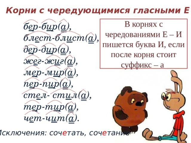 Корни с чередующимися гласными Е и И б е р-б и р( а ), В корнях с чередованиями Е – И пишется буква И, если после корня стоит суффикс – а бл е ст-бл и ст( а ), д е р-д и р( а ), ж е г-ж и г( а ), м е р-м и р( а ), п е р-п и р( а ), ст е л- ст и л( а ), т е р-т и р( а ), ч е т-ч и т( а ). Исключения: соч е тать, соч е тание