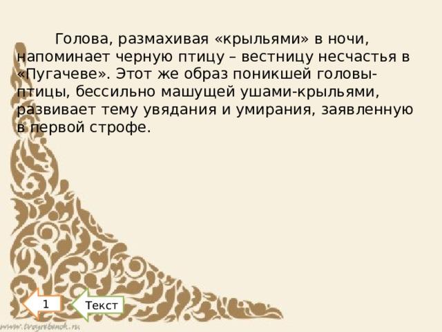 Голова, размахивая «крыльями» в ночи, напоминает черную птицу – вестницу несчастья в «Пугачеве». Этот же образ поникшей головы-птицы, бессильно машущей ушами-крыльями, развивает тему увядания и умирания, заявленную в первой строфе. 1 Текст