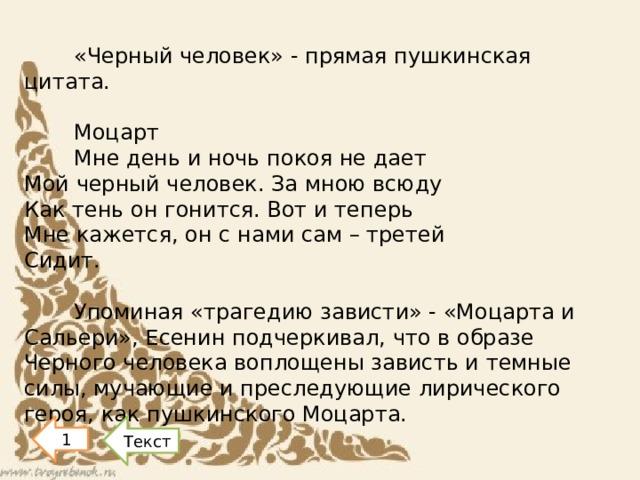 «Черный человек» - прямая пушкинская цитата. Моцарт Мне день и ночь покоя не дает  Мой черный человек. За мною всюду  Как тень он гонится. Вот и теперь  Мне кажется, он с нами сам – третей  Сидит. Упоминая «трагедию зависти» - «Моцарта и Сальери», Есенин подчеркивал, что в образе Черного человека воплощены зависть и темные силы, мучающие и преследующие лирического героя, как пушкинского Моцарта.   1 Текст