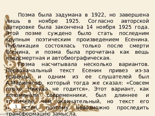 Поэма была задумана в 1922, но завершена лишь в ноябре 1925. Согласно авторской датировке была закончена 14 ноября 1925 года. Этой поэме суждено было стать последним крупным поэтическим произведением Есенина. Публикация состоялась только после смерти Есенина, и поэма была прочитана как вещь предсмертная и автобиографическая. Поэма насчитывала несколько вариантов. Первоначальный текст Есенин привез из-за границы, и одним из ее слушателей был А.Мариенгоф, который тогда же сказал: «Совсем плохо. Никуда не годится». Этот вариант, как вспоминали современники, был длиннее и трагичнее, чем окончательный, но текст его неизвестен, поэтому невозможно проследить трансформацию замысла. 1