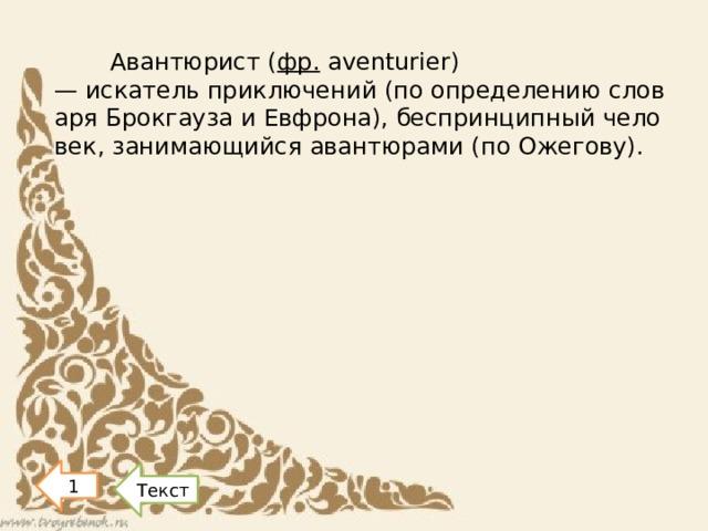 Авантюрист( фр. aventurier) —искательприключений(поопределениюсловаряБрокгаузаиЕвфрона),беспринципныйчеловек,занимающийсяавантюрами(поОжегову). 1 Текст