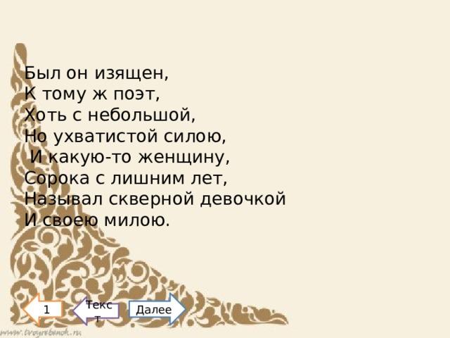 Был он изящен, К тому ж поэт, Хоть с небольшой, Но ухватистой силою,  И какую-то женщину, Сорока с лишним лет, Называл скверной девочкой И своею милою.      1 Далее Текст