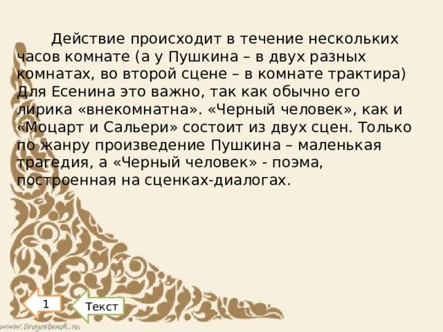 Действие происходит в течение нескольких часов комнате (а у Пушкина – в двух разных комнатах, во второй сцене – в комнате трактира) Для Есенина это важно, так как обычно его лирика «внекомнатна». «Черный человек», как и «Моцарт и Сальери» состоит из двух сцен. Только по жанру произведение Пушкина – маленькая трагедия, а «Черный человек» - поэма, построенная на сценках-диалогах. 1 Текст