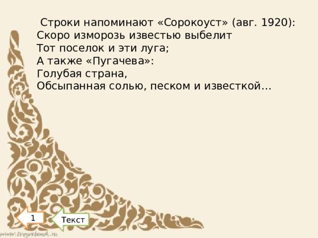 Строки напоминают «Сорокоуст» (авг. 1920): Скоро изморозь известью выбелит Тот поселок и эти луга; А также «Пугачева»: Голубая страна, Обсыпанная солью, песком и известкой…   1 Текст