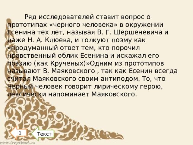 Ряд исследователей ставит вопрос о прототипах «черного человека» в окружении Есенина тех лет, называя В. Г. Шершеневича и даже Н. А. Клюева, и толкуют поэму как «продуманный ответ тем, кто порочил нравственный облик Есенина и искажал его поэзию (как Крученых)»Одним из прототипов называют В. Маяковского , так как Есенин всегда считал Маяковского своим антиподом. То, что Черный человек говорит лирическому герою, лексически напоминает Маяковского.   1 Текст
