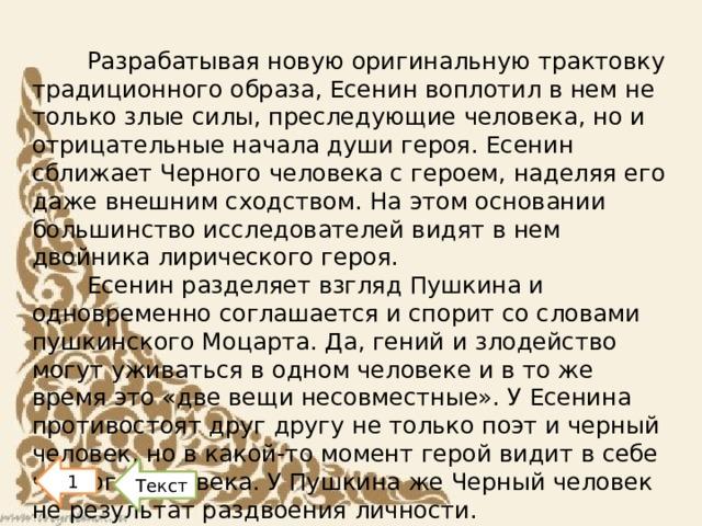 Разрабатывая новую оригинальную трактовку традиционного образа, Есенин воплотил в нем не только злые силы, преследующие человека, но и отрицательные начала души героя. Есенин сближает Черного человека с героем, наделяя его даже внешним сходством. На этом основании большинство исследователей видят в нем двойника лирического героя. Есенин разделяет взгляд Пушкина и одновременно соглашается и спорит со словами пушкинского Моцарта. Да, гений и злодейство могут уживаться в одном человеке и в то же время это «две вещи несовместные». У Есенина противостоят друг другу не только поэт и черный человек, но в какой-то момент герой видит в себе черного человека. У Пушкина же Черный человек не результат раздвоения личности. 1 Текст