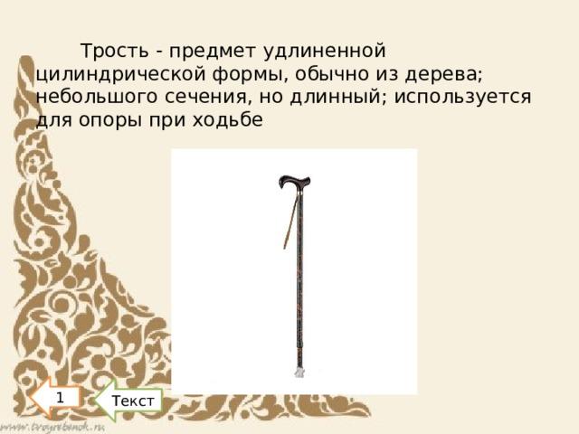 Трость - предмет удлиненной цилиндрической формы, обычно из дерева; небольшого сечения, но длинный; используется для опоры при ходьбе 1 Текст