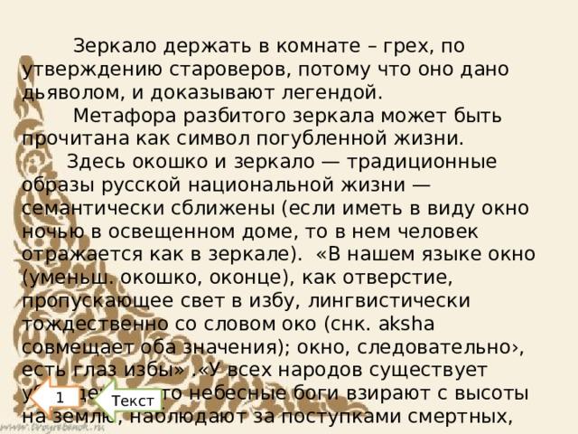 Зеркало держать в комнате – грех, по утверждению староверов, потому что оно дано дьяволом, и доказывают легендой.  Метафора разбитого зеркала может быть прочитана как символ погубленной жизни. Здесь окошко и зеркало — традиционные образы русской национальной жизни — семантически сближены (если иметь в виду окно ночью в освещенном доме, то в нем человек отражается как в зеркале). «В нашем языке окно (уменьш. окошко, оконце), как отверстие, пропускающее свет в избу, лингвистически тождественно со словом око (снк. aksha совмещает оба значения); окно, следовательно›, есть глаз избы» .«У всех народов существует убеждение, что небесные боги взирают с высоты на землю, наблюдают за поступками смертных, судят и наказывают грешников.  1 Текст