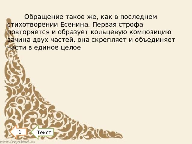 Обращение такое же, как в последнем стихотворении Есенина. Первая строфа повторяется и образует кольцевую композицию зачина двух частей, она скрепляет и объединяет части в единое целое Текст 1