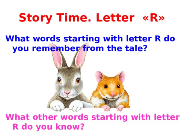 Story Time. Letter «R» What words starting with letter R do you remember from the tale?      What other words starting with letter R do you know?