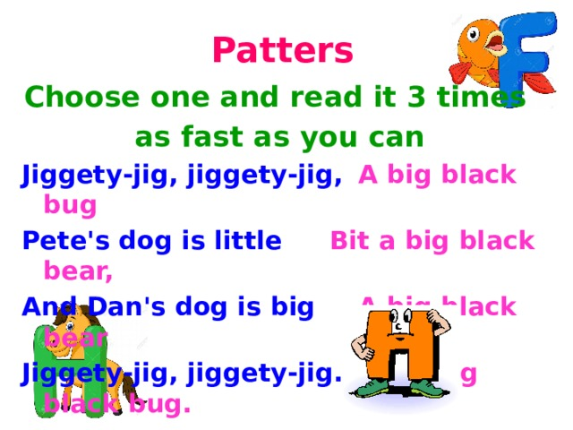 Patters Choose one and read it 3 times as fast as you can Jiggety-jig, jiggety-jig,  A big black bug Pete's dog is little    Bit a big black bear, And Dan's dog is big   A big black bear Jiggety-jig, jiggety-jig.   Bit a big black bug.