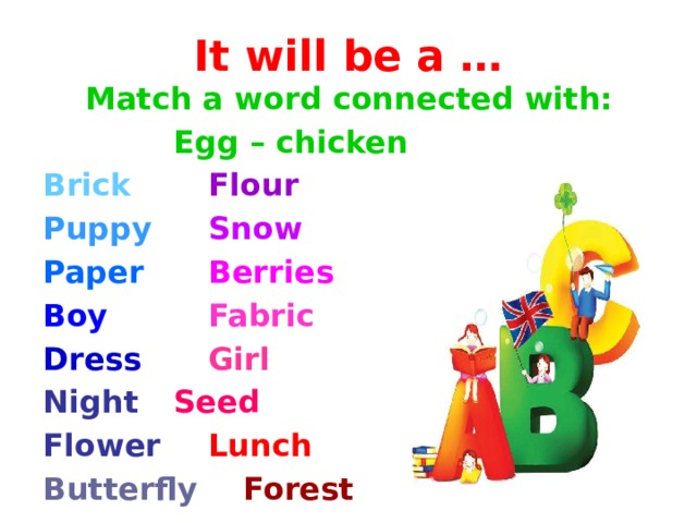 It will be a … Match a word connected with:     Egg – chicken Brick    Flour Puppy    Snow Paper    Berries Boy    Fabric  Dress   Girl Night   Seed  Flower   Lunch Butterfly   Forest