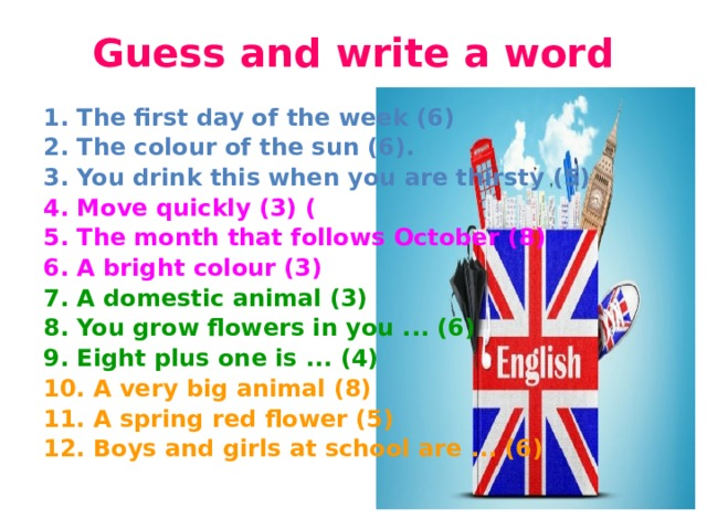 Guess and write a word   1.The first day of the week(6) 2.The colour of the sun(6). 3.You drink this when you are thirsty(5) 4.Move quickly(3) ( 5.The month that follows October(8) 6.A bright colour(3) 7.A domestic animal(3) 8.You grow flowers in you...(6) 9.Eight plus one is... (4) 10.A very big animal(8) 11.A spring red flower(5) 12.Boys and girls at school are...(6)