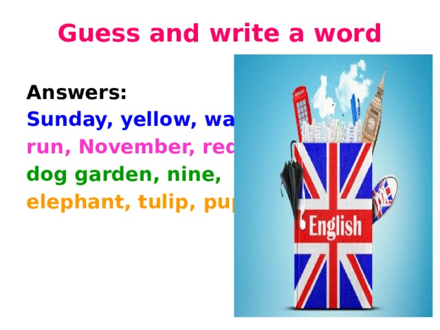 Guess and write a word   Answers: Sunday, yellow, water, run, November, red, dog garden, nine, elephant, tulip, pupils.