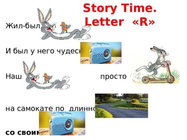 Story Time. Letter «R» Жил-был И был у него чудесный  Наш просто обожал на самокате по длинной   со своим
