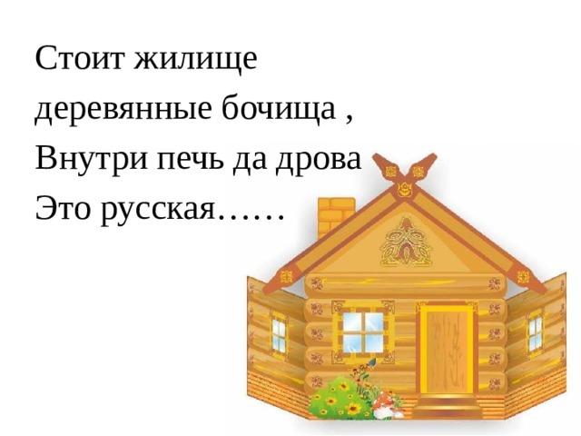 Стоит жилище деревянные бочища , Внутри печь да дрова Это русская……