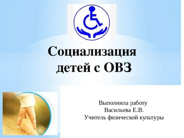 Выполнила работу  Васильева Е.В.  Учитель физической культуры