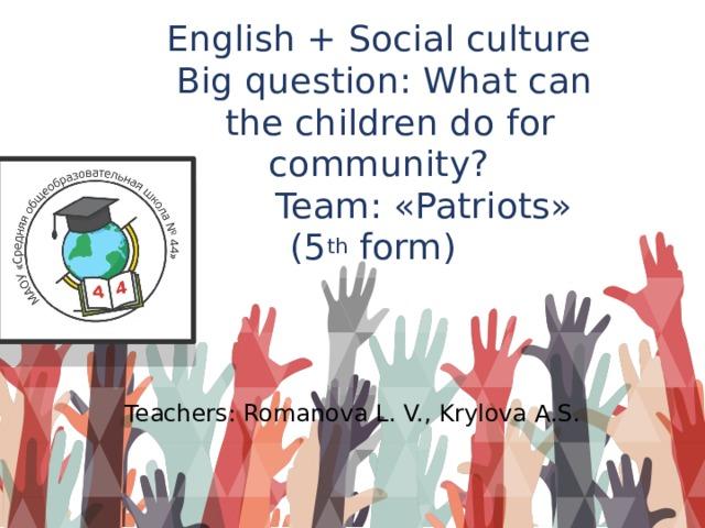 English + Social culture  Big question: What can  the children do for community?  Team: «Patriots»  (5 th form)   Teachers: Romanova L. V., Krylova A.S.