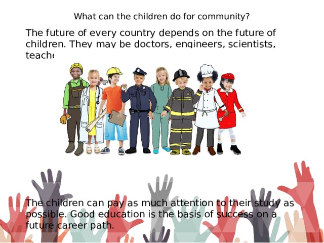 What can the children do for community? The future of every country depends on the future of children. They may be doctors, engineers, scientists, teachers, politicians. The children can pay as much attention to their study as possible. Good education is the basis of success on a future career path.