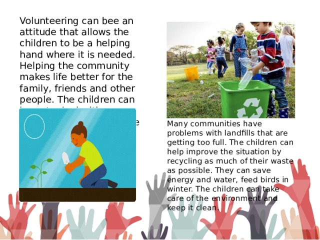 Volunteering can bee an attitude that allows the children to be a helping hand where it is needed. Helping the community makes life better for the family, friends and other people. The children can learn to deal with challenges, communicate with different people and build up their skills in a supportive environment. Many communities have problems with landfills that are getting too full. The children can help improve the situation by recycling as much of their waste as possible. They can save energy and water, feed birds in winter. The children can take care of the environment and keep it clean.