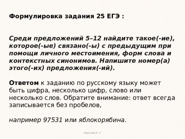 Формулировка задания 25 ЕГЭ :   Среди предложений 5–12 найдите такое(-ие), которое(-ые) связано(-ы) с предыдущим при помощи личного местоимения, форм слова и контекстных синонимов. Напишите номер(а) этого(-их) предложения(-ий).  Ответом к заданию по русскому языку может быть цифра, несколько цифр, слово или несколько слов. Обратите внимание: ответ всегда записывается без пробелов, например 97531 или яблокорябина. Борисова А. Х.