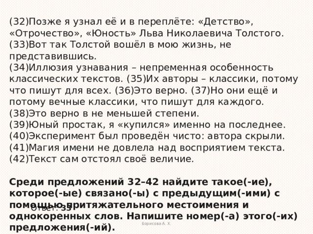 (32)Позже я узнал её и в переплёте: «Детство», «Отрочество», «Юность» Льва Николаевича Толстого. (33)Вот так Толстой вошёл в мою жизнь, не представившись.  (34)Иллюзия узнавания – непременная особенность классических текстов. (35)Их авторы – классики, потому что пишут для всех. (36)Это верно. (37)Но они ещё и потому вечные классики, что пишут для каждого. (38)Это верно в не меньшей степени.  (39)Юный простак, я «купился» именно на последнее. (40)Эксперимент был проведён чисто: автора скрыли. (41)Магия имени не довлела над восприятием текста. (42)Текст сам отстоял своё величие.   Среди предложений 32–42 найдите такое(-ие), которое(-ые) связано(-ы) с предыдущим(-ими) с помощью притяжательного местоимения и однокоренных слов. Напишите номер(-а) этого(-их) предложения(-ий).  Ответ:  33 Борисова А. Х.