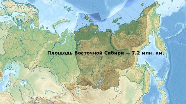 Площадь Восточной Сибири — 7,2 млн. км.