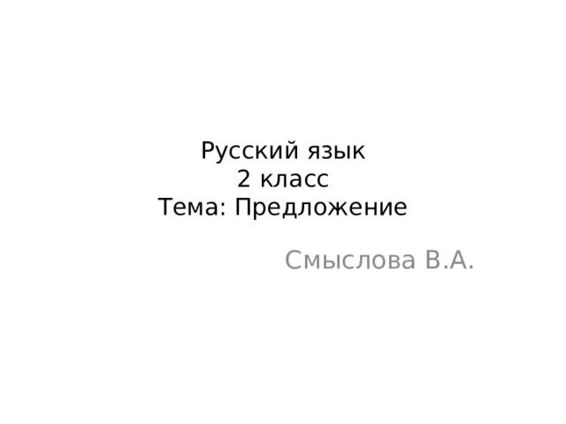 Русский язык  2 класс  Тема: Предложение Смыслова В.А.