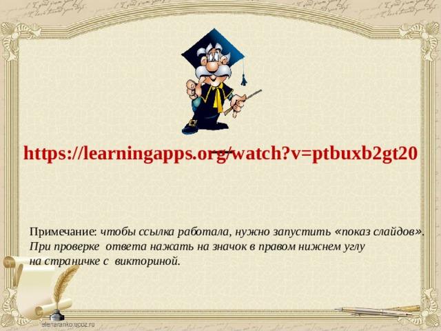 https://learningapps.org/watch?v=ptbuxb2gt20  Примечание: чтобы ссылка работала, нужно запустить « показ слайдов » . При проверке ответа нажать на значок в правом нижнем углу на страничке с викториной.