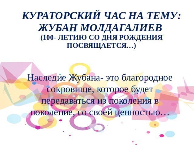 Кураторский час на тему:  Жубан Молдагалиев  (100- летию со дня рождения посвящается…) Наследие Жубана- это благородное сокровище, которое будет передаваться из поколения в поколение, со своей ценностью…