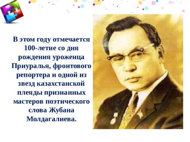 В этом году отмечается 100-летие со дня рождения уроженца Приуралья, фронтового репортера и одной из звезд казахстанской плеяды признанных мастеров поэтического слова Жубана Молдагалиева.