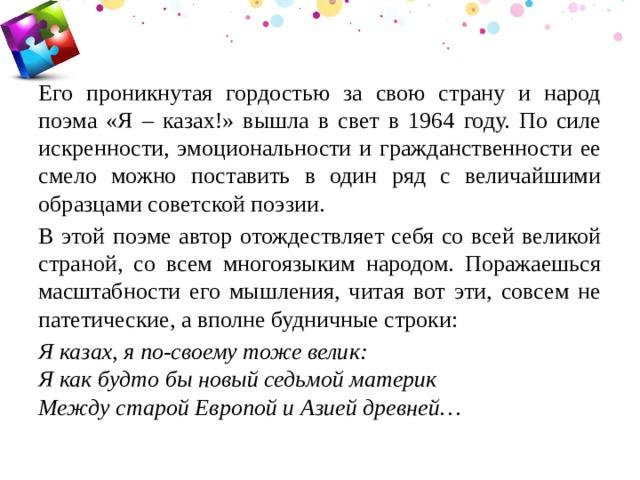 Его проникнутая гордостью за свою страну и народ поэма «Я – казах!» вышла в свет в 1964 году. По силе искренности, эмоциональности и гражданственности ее смело можно поставить в один ряд с величайшими образцами советской поэзии. В этой поэме автор отождествляет себя со всей великой страной, со всем многоязыким народом. Поражаешься масштабности его мышления, читая вот эти, совсем не патетические, а вполне будничные строки: Я казах, я по-своему тоже велик:  Я как будто бы новый седьмой материк  Между старой Европой и Азией древней…