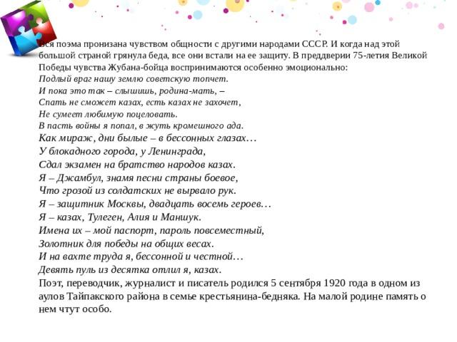 Вся поэма пронизана чувством общности с другими народами СССР. И когда над этой большой страной грянула беда, все они встали на ее защиту. В преддверии 75-летия Великой Победы чувства Жубана-бойца воспринимаются особенно эмоционально:  Подлый враг нашу землю советскую топчет.  И пока это так – слышишь, родина-мать, –  Спать не сможет казах, есть казах не захочет,  Не сумеет любимую поцеловать.  В пасть войны я попал, в жуть кромешного ада.  Как мираж, дни былые – в бессонных глазах…  У блокадного города, у Ленинграда,  Сдал экзамен на братство народов казах.  Я – Джамбул, знамя песни страны боевое,  Что грозой из солдатских не вырвало рук.  Я – защитник Москвы, двадцать восемь героев…  Я – казах, Тулеген, Алия и Маншук.  Имена их – мой паспорт, пароль повсеместный,  Золотник для победы на общих весах.  И на вахте труда я, бессонной и честной…  Девять пуль из десятка отлил я, казах.  Поэт, переводчик, журналист и писатель родился 5 сентября 1920 года в одном из аулов Тайпакского района в семье крестьянина-бедняка. На малой родине память о нем чтут особо.