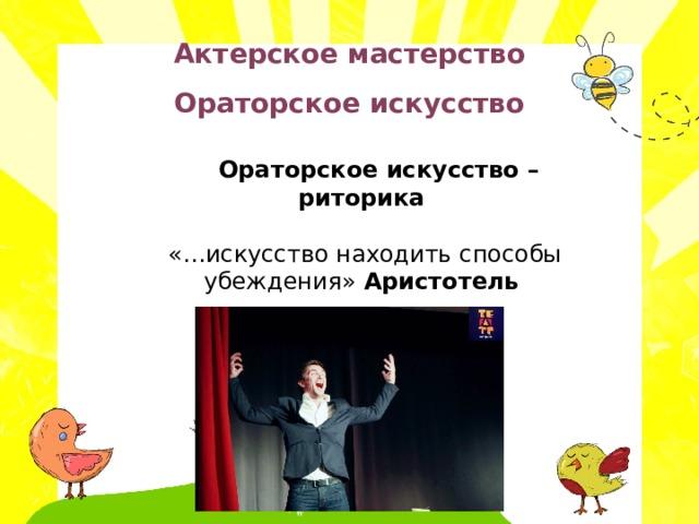 Актерское мастерство Ораторское искусство   Ораторское искусство – риторика  «…искусство находить способы убеждения» Аристотель