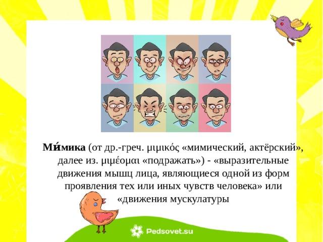 Ми́мика (от др.-греч. μιμικός «мимический, актёрский», далее из. μιμέομαι «подражать») - «выразительные движения мышц лица, являющиеся одной из форм проявления тех или иных чувств человека» или «движения мускулатуры