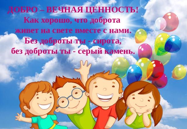 ДОБРО – ВЕЧНАЯ ЦЕННОСТЬ! Как хорошо, что доброта живет на свете вместе с нами. Без доброты ты - сирота, без доброты ты - серый камень.