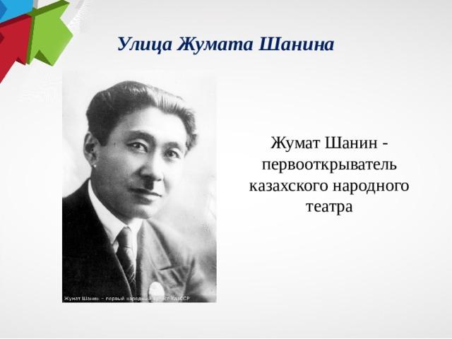 Улица Жумата Шанина Жумат Шанин - первооткрыватель казахского народного театра