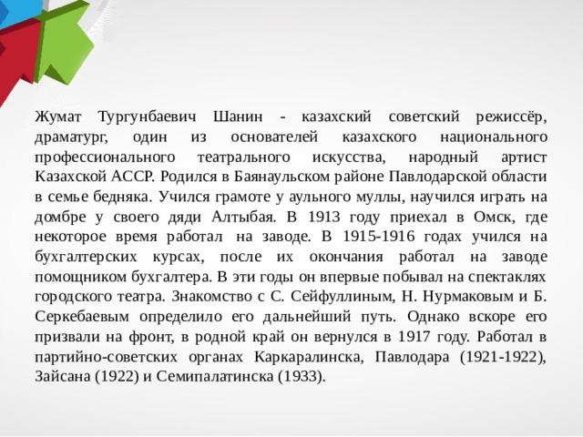 Жумат Тургунбаевич Шанин - казахский советский режиссёр, драматург, один из основателей казахского национального профессионального театрального искусства, народный артист Казахской АССР. Родился в Баянаульском районе Павлодарской области в семье бедняка. Учился грамоте у аульного муллы, научился играть на домбре у своего дяди Алтыбая. В 1913 году приехал в Омск, где некоторое время работал на заводе. В 1915-1916 годах учился на бухгалтерских курсах, после их окончания работал на заводе помощником бухгалтера. В эти годы он впервые побывал на спектаклях городского театра. Знакомство с С. Сейфуллиным, Н. Нурмаковым и Б. Серкебаевым определило его дальнейший путь. Однако вскоре его призвали на фронт, в родной край он вернулся в 1917 году. Работал в партийно-советских органах Каркаралинска, Павлодара (1921-1922), Зайсанa (1922) и Семипалатинска (1933).