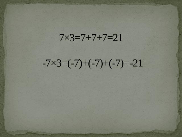 7×3=7+7+7=21 -7×3=(-7)+(-7)+(-7)=-21