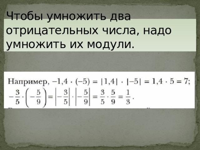 Чтобы умножить два отрицательных числа, надо умножить их модули.